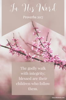 The godly walk with integrity; blessed are their children who follow them. Proverbs 20:7