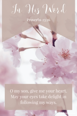 O my son, give me your heart. Make your eyes take delight in following my ways. Proverbs 23:26