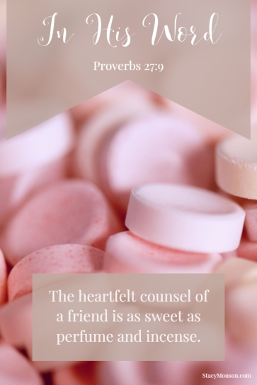 The heartfelt counsel of a friend is as sweet as perfume and incense. Proverbs 27:9