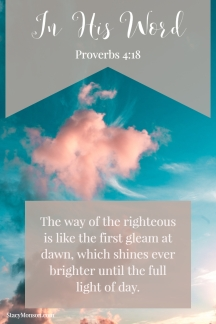 The way of the righteous is like the first gleam at dawn, which shines ever brighter until the full light of day. Proverbs 4:18