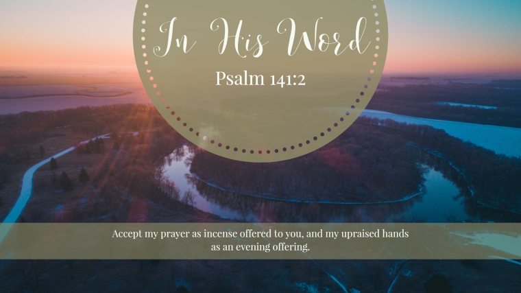 Accept my prayer as incense offered to you, and my upraised hands as an evening offering.