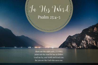 Show me the right path, O LORD; point out the road for me to follow. Lead me by your truth and teach me, for you are the God who saves me.