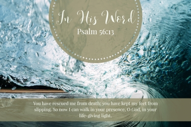 You have rescued me from death; you have kept my feet from slipping. So now I can walk in your presence, O God, in your life-giving light!
