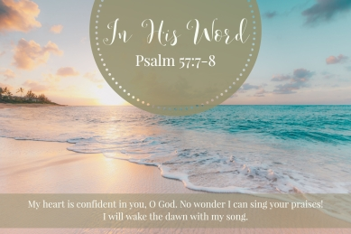 My heart is confident in you, O God. No wonder I can sing your praises! I will wake the dawn with my song.