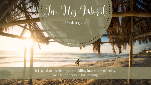 It is good to proclaim your unfailing love in the morning, your faithfulness in the evening.