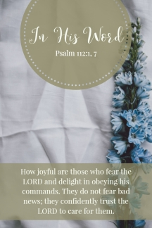 How joyful are those who fear the LORD and delight in obeying his commands. They do not fear bad news; they confidently trust the LORD to care for them.
