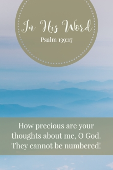How precious are your thoughts about me, O God. They cannot be numbered!