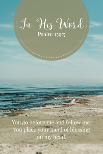 You go before me and follow me. You place your hand of blessing on my head.