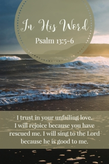 I trust in your unfailing love. I will rejoice because you have rescued me. I will sing to the Lord because he is good to me.