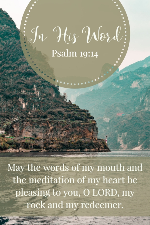 May the words of my mouth and the meditation of my heart be pleasing to you, O LORD, my rock and my redeemer.