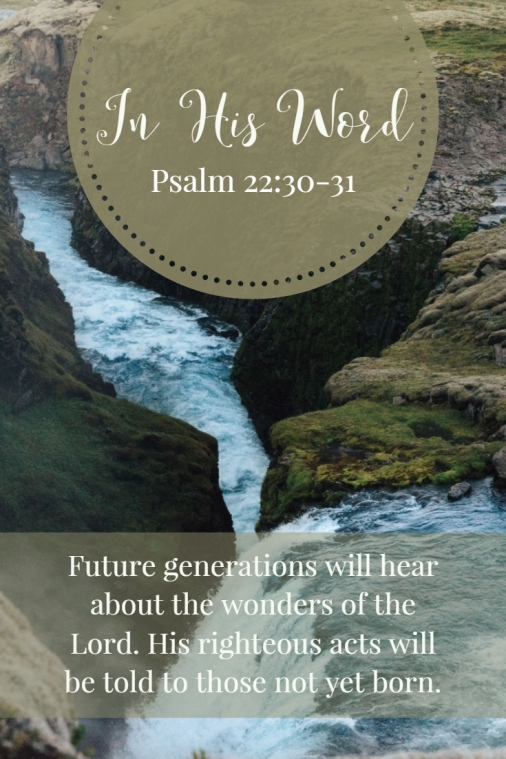 Future generations will hear about the wonders of the LORD. His righteous acts will be told to those not yet born.