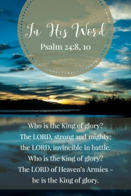 Who is the King of glory? The LORD, strong and mighty; the LORD, invincible in battle. Who is the King of glory? The LORD of Heaven's Armies - he is the King of glory.