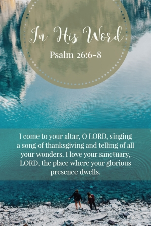 I come to your altar, O LORD, singing a song of thanksgiving and telling of all your wonders. I love yoru sanctuary, LORD, the place where your glorious presence dwells.