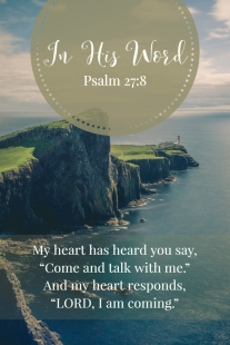 """My heart has heard you say, """"Come and talk with me."""" And my heart responds, """"LORD, I am coming."""""""