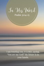 "I am trusting you, O LORD, saying, ""You are my God!"" My future is in your hands."