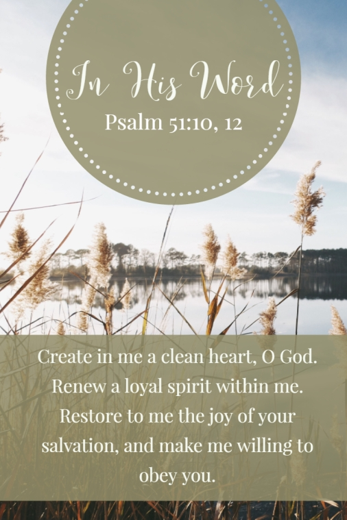 Create in me a clean heart, O God. Renew a loyal spirit within me. Restore to me the joy of your salvation, and make me willing to obey you.