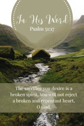 The sacrifice you desire is a broken spirit. You will not reject a broken and repentant heart, O God.