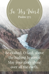 Be exalted, O God, above the highest heavens! May your glory shine over all the earth.