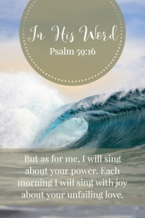 But as for me, I will sing about your power. Each morning I will sing with joy about your unfailing love.