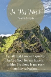 Let all that I am wait quietly before God, for my hope is in him. He alone is my rock and my salvation.