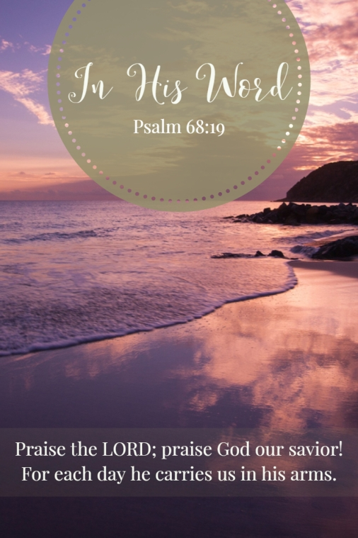 Praise the LORD; praise God our savior! For each day he carries us in his arms.