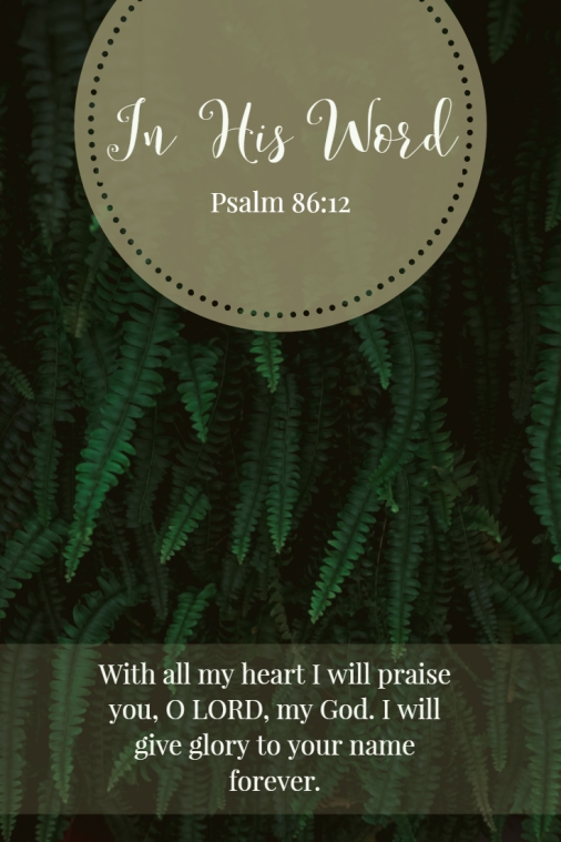 With all my heart I will praise you, O LORD, my God. I will give glory to your name forever.