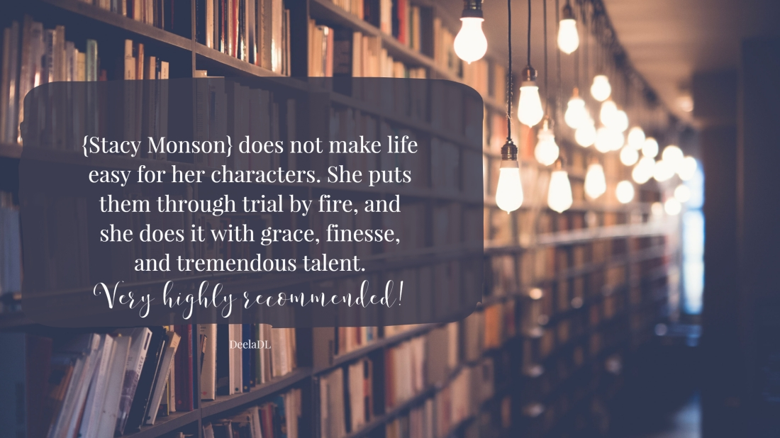 Stacy Monson does not make life easy for her characters. She puts them through trial by fire, and she does it with grace, finesse, and tremendous talent. Very highly recommended!