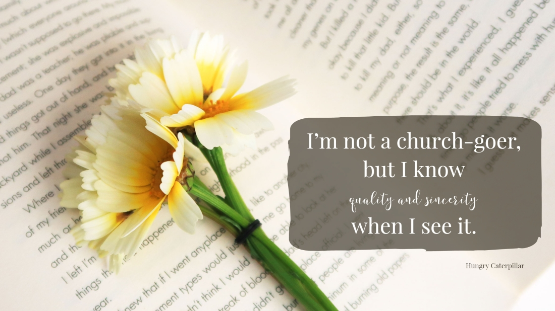 I'm not a church-goer, but I know whality and sincerity when I see it.