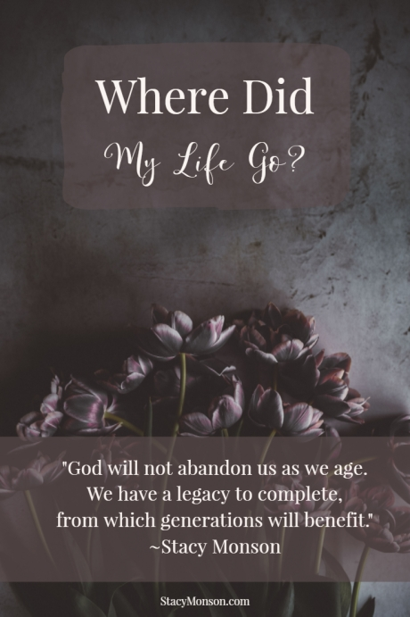 Where did my life go? God will not abandon us as we age. We have a legacy to complete, from which generations will benefit.
